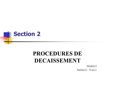 Section 2 PROCEDURES DE DECAISSEMENT Module 2 Section 2 – Tr.no.1.
