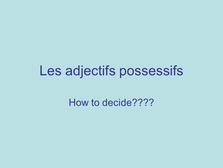Les adjectifs possessifs How to decide????. Ask yourself 2 questions 1.Whose is it (go to that row) 2.Is the object masculine, feminine, plural? (go to.