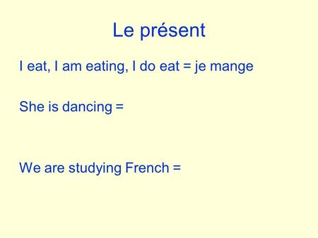 Le présent I eat, I am eating, I do eat = je mange She is dancing = We are studying French =