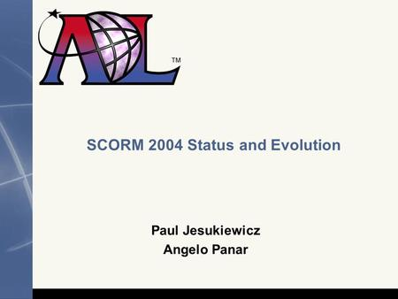 SCORM 2004 Status and Evolution Paul Jesukiewicz Angelo Panar.
