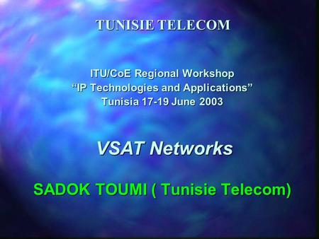 TUNISIE TELECOM ITU/CoE Regional Workshop IP Technologies and Applications Tunisia 17-19 June 2003 SADOK TOUMI ( Tunisie Telecom) VSAT Networks.