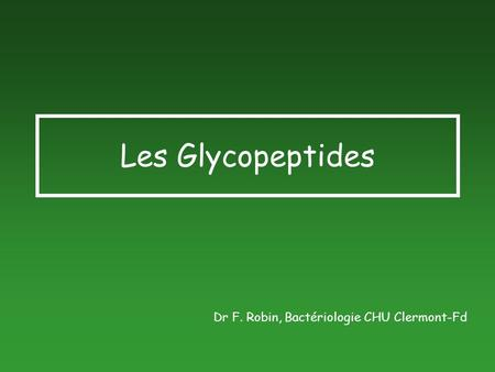 Les Glycopeptides Dr F. Robin, Bactériologie CHU Clermont-Fd.