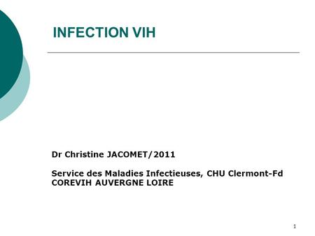 1 INFECTION VIH Dr Christine JACOMET/2011 Service des Maladies Infectieuses, CHU Clermont-Fd COREVIH AUVERGNE LOIRE.