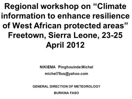 Regional workshop on Climate information to enhance resilience of West African protected areas Freetown, Sierra Leone, 23-25 April 2012 NIKIEMA Pinghouinde.