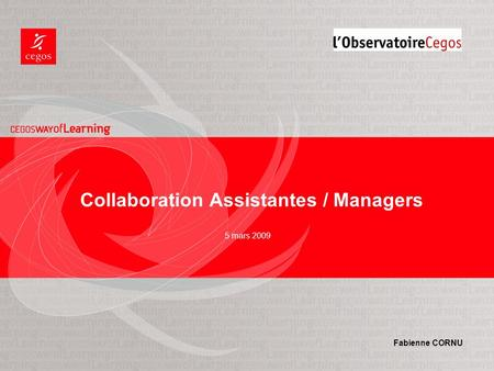 5 mars 2009 Collaboration Assistantes / Managers Fabienne CORNU.