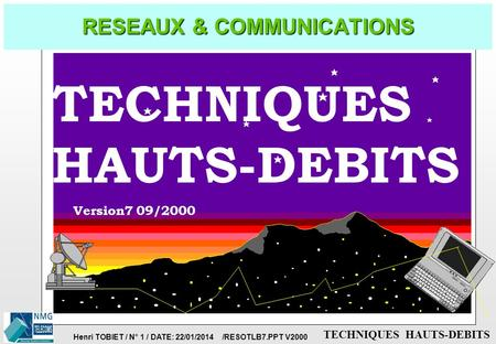 Henri TOBIET / N° 1 / DATE: 22/01/2014 /RESOTLB7.PPT V2000 TECHNIQUES HAUTS-DEBITS RESEAUX & COMMUNICATIONS Version7 09/2000 TECHNIQUES HAUTS-DEBITS.