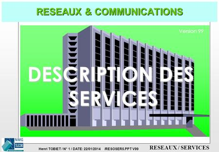 Henri TOBIET / N° 1 / DATE: 22/01/2014 /RESOSER5.PPT V99 RESEAUX / SERVICES RESEAUX & COMMUNICATIONS DESCRIPTION DES SERVICES Version 99.