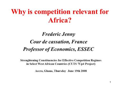 1 Why is competition relevant for Africa? Frederic Jenny Cour de cassation, France Professor of Economics, ESSEC Strenghtening Constituencies for Effective.