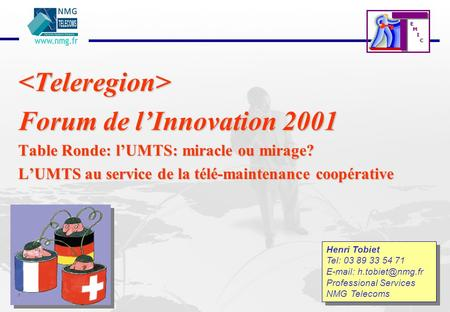 E M I C <Teleregion> Forum de lInnovation 2001 Table Ronde: lUMTS: miracle ou mirage? LUMTS au service de la télé-maintenance coopérative Henri Tobiet.