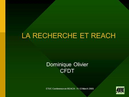 ETUC Conference on REACH - 11-12 March 2005 LA RECHERCHE ET REACH Dominique Olivier CFDT.