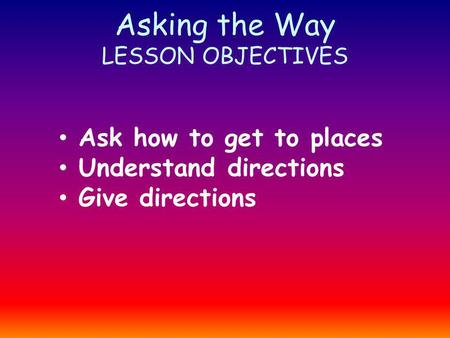 Asking the Way LESSON OBJECTIVES Ask how to get to places Understand directions Give directions.