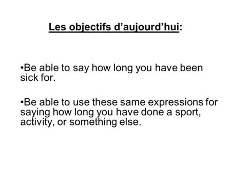 Les objectifs daujourdhui: Be able to say how long you have been sick for. Be able to use these same expressions for saying how long you have done a sport,