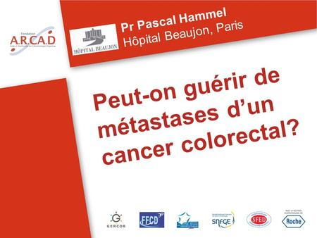 Peut-on guérir de métastases dun cancer colorectal? Pr Pascal Hammel Hôpital Beaujon, Paris.