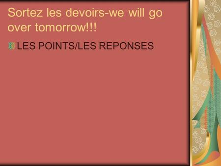Sortez les devoirs-we will go over tomorrow!!!