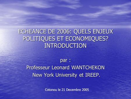 ECHEANCE DE 2006: QUELS ENJEUX POLITIQUES ET ECONOMIQUES? INTRODUCTION par : Professeur Leonard WANTCHEKON New York University et IREEP. New York University.