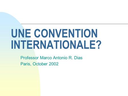 UNE CONVENTION INTERNATIONALE? Professor Marco Antonio R. Dias Paris, October 2002.