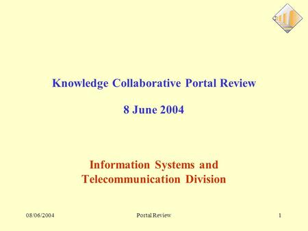 08/06/2004Portal Review1 Knowledge Collaborative Portal Review 8 June 2004 Information Systems and Telecommunication Division.