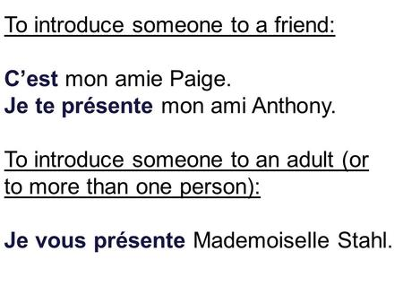 To introduce someone to a friend: Cest mon amie Paige. Je te présente mon ami Anthony. To introduce someone to an adult (or to more than one person): Je.