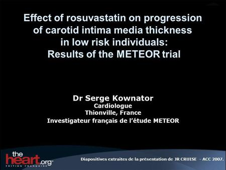 Effect of rosuvastatin on progression of carotid intima media thickness in low risk individuals: Results of the METEOR trial Dr Serge Kownator Cardiologue.