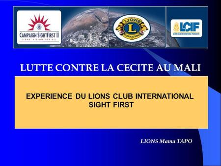 LUTTE CONTRE LA CECITE AU MALI EXPERIENCE DU LIONS CLUB INTERNATIONAL SIGHT FIRST LIONS Mama TAPO.