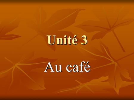 Unité 3 Au café. What can you say instead ofÇa va? Comment vas-tu? Comment vas-tu? This is INFORMAL. This is INFORMAL. Use Comment allez-vous? if you.