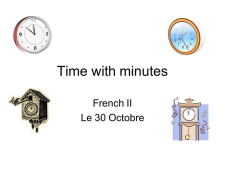 Time with minutes French II Le 30 Octobre. What classes do you have at the following times: 8:35 14:36 13:44.