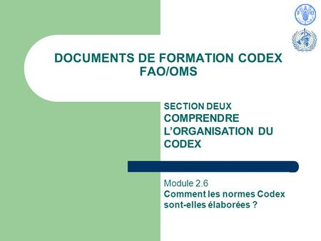 DOCUMENTS DE FORMATION CODEX FAO/OMS SECTION DEUX COMPRENDRE LORGANISATION DU CODEX Module 2.6 Comment les normes Codex sont-elles élaborées ?