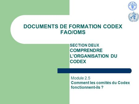 DOCUMENTS DE FORMATION CODEX FAO/OMS SECTION DEUX COMPRENDRE LORGANISATION DU CODEX Module 2.5 Comment les comités du Codex fonctionnent-ils ?
