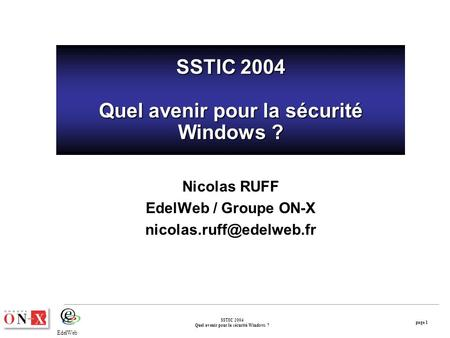 Page 1 SSTIC 2004 Quel avenir pour la sécurité Windows ? EdelWeb SSTIC 2004 Quel avenir pour la sécurité Windows ? Nicolas RUFF EdelWeb / Groupe ON-X