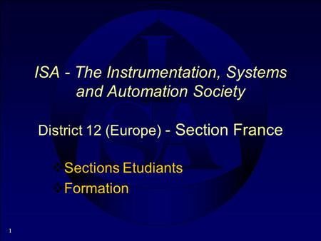 1 ISA - The Instrumentation, Systems and Automation Society District 12 (Europe) - Section France Sections Etudiants Formation.