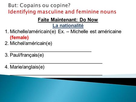 Faite Maintenant: Do Now La nationalité 1.Michelle/américain(e) Ex. – Michelle est américaine (female) 2.Michel/américain(e) ______________________________.