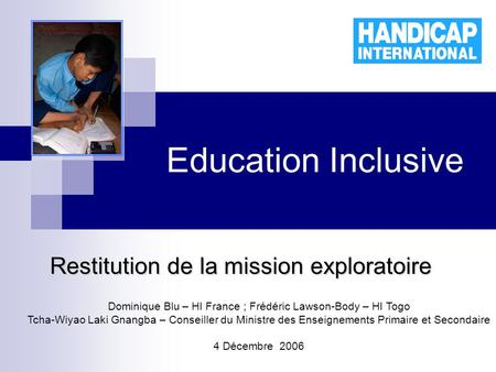 Education Inclusive Restitution de la mission exploratoire Dominique Blu – HI France ; Frédéric Lawson-Body – HI Togo Tcha-Wiyao Laki Gnangba – Conseiller.