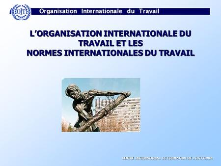 CENTRE INTERNATIONAL DE FORMATION DE LOIT/TURIN LORGANISATION INTERNATIONALE DU TRAVAIL ET LES NORMES INTERNATIONALES DU TRAVAIL.