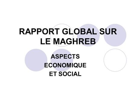 RAPPORT GLOBAL SUR LE MAGHREB ASPECTS ECONOMIQUE ET SOCIAL.