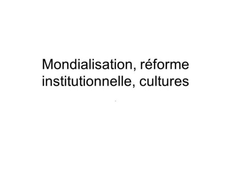Mondialisation, réforme institutionnelle, cultures -