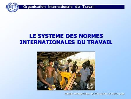 CENTRE INTERNATIONAL DE FORMATION DE LOIT/TURIN LE SYSTEME DES NORMES INTERNATIONALES DU TRAVAIL.