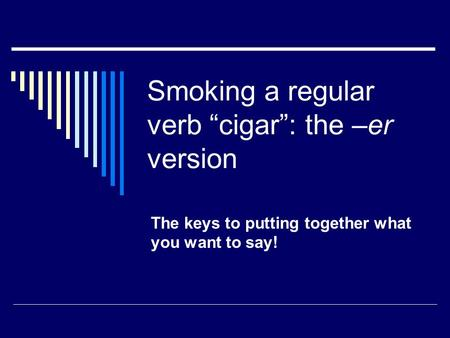 Smoking a regular verb cigar: the –er version The keys to putting together what you want to say!