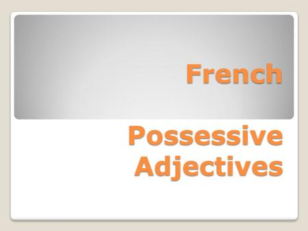 French Possessive Adjectives About Possessive Adjectives Possessive adjectives describe ownership of a noun (person, place, thing) Like other adjectives.