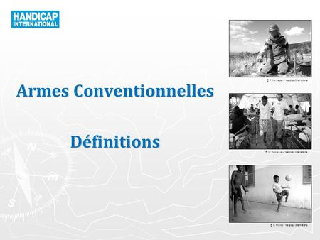 © P. Vermeulen / Handicap International © W. Daniels pour Handicap International © B. Franck / Handicap International Armes Conventionnelles Définitions.