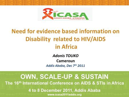 Need for evidence based information on Disability related to HIV/AIDS in Africa Adonis TOUKO Cameroun Addis Ababa, Dec 7 th 2011 OWN, SCALE-UP & SUSTAIN.
