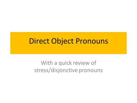 Direct Object Pronouns With a quick review of stress/disjonctive pronouns.