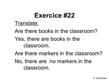 H. Stanistreet Exercice #22 Translate: Are there books in the classroom? Yes, there are books in the classroom. Are there markers in the classroom? No,