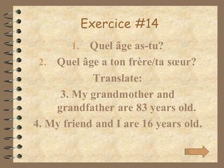 Exercice #14 1. Quel âge as-tu? 2. Quel âge a ton frère/ta sœur? Translate: 3. My grandmother and grandfather are 83 years old. 4. My friend and I are.
