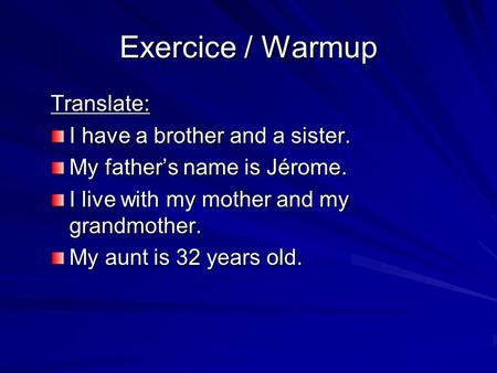 Exercice / Warmup Translate: I have a brother and a sister. My fathers name is Jérome. I live with my mother and my grandmother. My aunt is 32 years old.