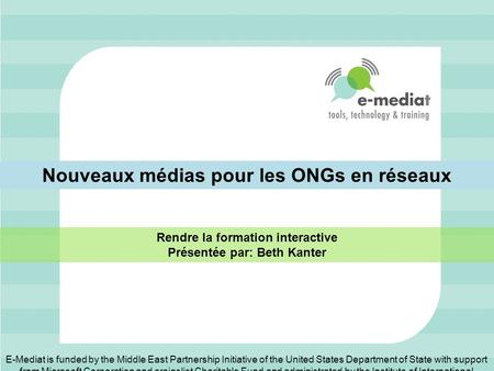 Nouveaux médias pour les ONGs en réseaux Rendre la formation interactive Présentée par: Beth Kanter E-Mediat is funded by the Middle East Partnership Initiative.