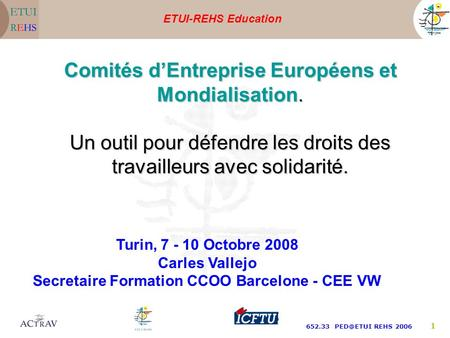 ETUI-REHS Education 652.33 REHS 2006 1 Turin, 7 - 10 Octobre 2008 Carles Vallejo Secretaire Formation CCOO Barcelone - CEE VW Comités dEntreprise.