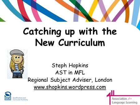Catching up with the New Curriculum Steph Hopkins AST in MFL Regional Subject Adviser, London www.shopkins.wordpress.com.
