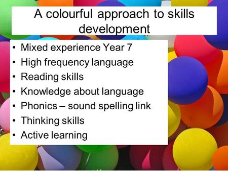 A colourful approach to skills development Mixed experience Year 7 High frequency language Reading skills Knowledge about language Phonics – sound spelling.