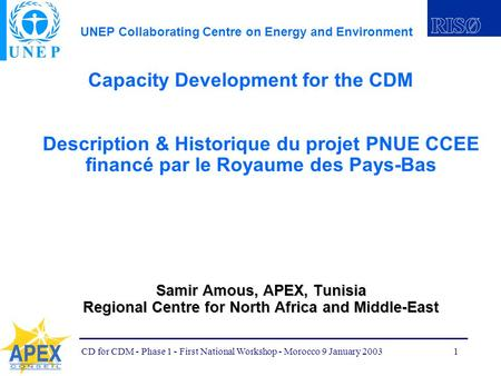 UNEP Collaborating Centre on Energy and Environment CD for CDM - Phase 1 - First National Workshop - Morocco 9 January 20031 Capacity Development for.