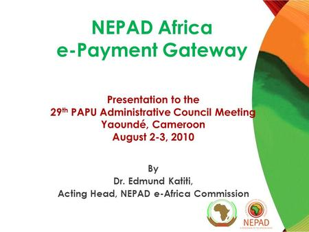 NEPAD Africa e-Payment Gateway Presentation to the 29 th PAPU Administrative Council Meeting Yaoundé, Cameroon August 2-3, 2010 By Dr. Edmund Katiti, Acting.